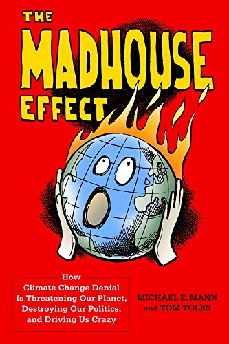 The Madhouse Effect: How Climate Change Denial Is Threatening Our Planet, Destroying Our Politics, and Driving Us Crazy