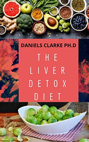 THE LIVER DETOX DIET: Proven Diet Plan for Liver Cleanse, Detox & Reverse Fatty Liver (Includes Recipes and Cookbook)