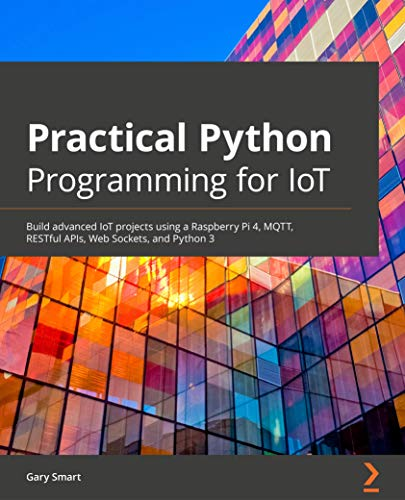 Practical Python Programming for IoT: Build advanced IoT projects using a Raspberry Pi 4, MQTT, RESTful APIs, Web Sockets, and Python 3 (English Edition)