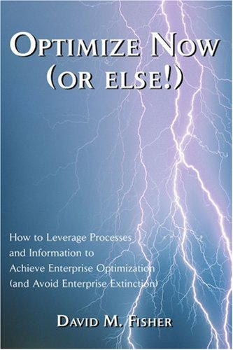Optimize Now (or else!): How to Leverage Processes and Information to Achieve Enterprise Optimization (and Avoid Enterpr