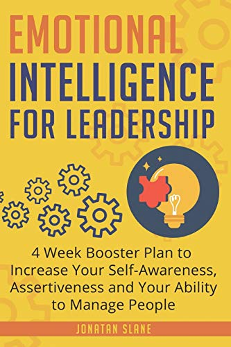 Emotional Intelligence for Leadership: 4 Week Booster Plan to Increase Your Self-Awareness, Assertiveness and Your Ability to Manage People