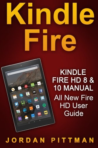 Kindle Fire HD 8 & 10 Manual: All New Fire HD User Guide (Kindle Fire Guide, Beginner to Expert Guidebook, Complete with Instructions)