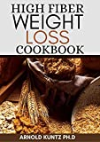 HIGH FIBER WEIGHT LOSS COOKBOOK: A PROFOUND GUIDE ON THE HIGH FIBER DIET, LOSING WEIGHT AND RESTORING YOUR...