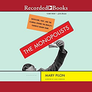 The Monopolists     Obsession, Fury, and the Scandal Behind the World's Favorite Board Game              Written by:                                                                                                                                 Mary Pilon                               Narrated by:                                                                                                                                 Chris Sorensen                      Length: 7 hrs and 44 mins     Not rated yet     Overall 0.0