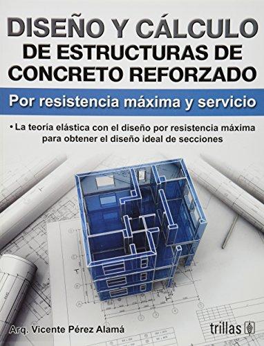 Diseno y calculo de estructuras de concreto reforzado/ Design and calculation of reinforced concrete structures: Por Resistencia Maxima Y Servicio/ for Maximum Strength and Service