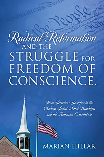 Radical Reformation and the Struggle for Freedom of Conscience.: From Servetus's Sacrifice to the Modern Social Moral Paradigm and the American Constitution