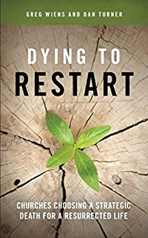 Dying to Restart: Churches Choosing a Strategic Death for a Resurrected Life by [Greg Wiens, Dan Turner]