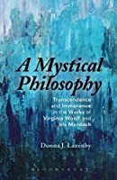 A Mystical Philosophy: Transcendence and Immanence in the Works of Virginia Woolf and Iris Murdoch by Donna J. Lazenby(2015-07-30)