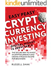 Easy Peasy Cryptocurrency Investing Digital Money is Inevitable: The Secure Way to Invest in Cryptocurrency and Create a Passive Income for Beginners.