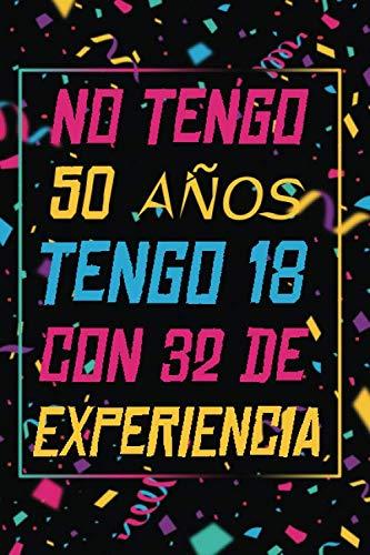 NO TENGO 50 AÑOS TENGO 18 CON 32 EXPERIENCIA: REGALO DE CUMPLEAÑOS ORIGINAL Y DIVERTIDO, REGALO ORIGINAL, Regalo ideal para hombres, mujeres y amigos, ... DIARIO, CUADERNO DE NOTAS, APUNTES O AGENDA.