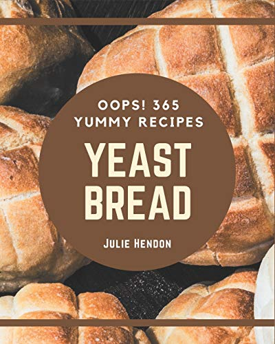 Oops! 365 Yummy Yeast Bread Recipes: Start a New Cooking Chapter with Yummy Yeast Bread Cookbook!