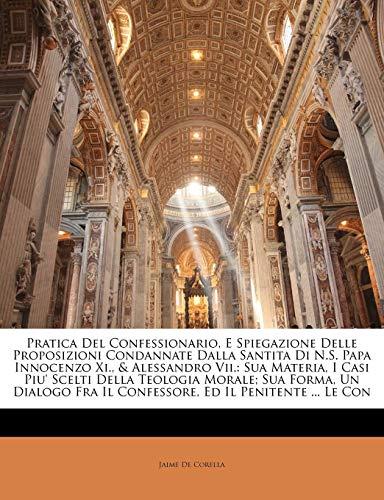 Pratica del Confessionario, E Spiegazione Delle Proposizioni Condannate Dalla Santita Di N.S. Papa Innocenzo XI., & Alessandro VII.: Sua Materia, I Ca