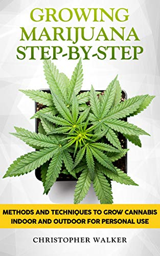 Growing Marijuana Step-by-Step: Methods and Techniques to Grow Cannabis Indoor and Outdoor for Personal Use
