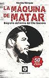 La Máquina de Matar: Biografía definitiva del Che Guevara (Biografías) (Spanish Edition)