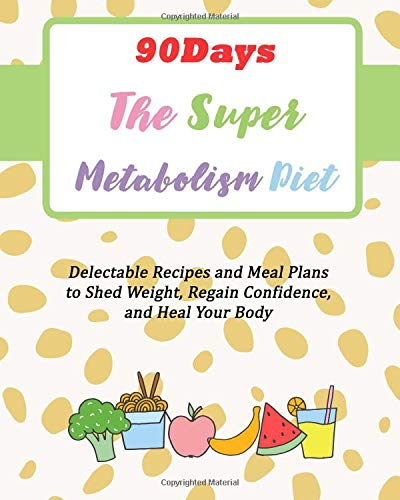 90Days The Super Metabolism Diet: Delectable Recipes and Meal Plans to Shed Weight, Regain Confidence, and Heal Your Body