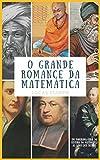 O GRANDE ROMANCE DA MATEMÁTICA: UM PANORAMA GERAL DA HISTÓRIA DA MATEMÁTICA AO LONGO DOS SÉCULOS...