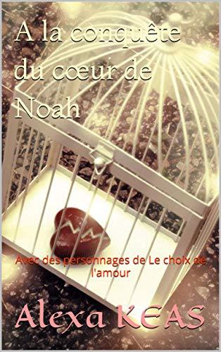 A la conquête du cœur de Noah: Avec des personnages de Le choix de l'amour (French Edition)