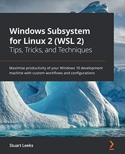 Windows Subsystem for Linux 2 (WSL 2) Tips, Tricks, and Techniques: Maximise productivity of your Windows 10 development machine with custom workflows and configurations