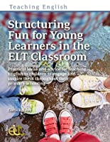 Structuring Fun for Young Learners in the ELT Classroom: Practical ideas and advice for teaching English to children to engage and inspire them throughout their primary schooling