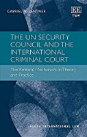 The UN Security Council and the International Criminal Court: The Referral Mechanism in Theory and Practice (Elgar International Law)