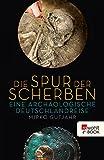 Die Spur der Scherben: Eine archäologische Deutschlandreise (German Edition)