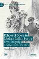 Echoes of Opera in Modern Italian Poetry: Eros, Tragedy, and National Identity (Italian and Italian American Studies)