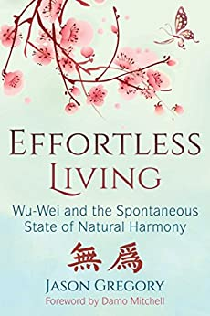 Effortless Living: Wu-Wei and the Spontaneous State of Natural Harmony by [Jason Gregory, Damo Mitchell]