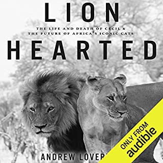 Lion Hearted     The Life and Death of Cecil & the Future of Africa's Iconic Cats              By:                                                                                                                                 Andrew Loveridge                               Narrated by:                                                                                                                                 Stephen Graybill                      Length: 7 hrs and 57 mins     5 ratings     Overall 5.0