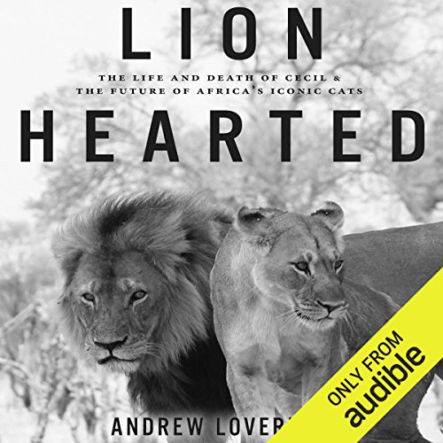 Lion Hearted     The Life and Death of Cecil & the Future of Africa's Iconic Cats              By:                                                                                                                                 Andrew Loveridge                               Narrated by:                                                                                                                                 Stephen Graybill                      Length: 7 hrs and 57 mins     Not rated yet     Overall 0.0