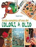Guida completa all'uso dei colori a olio. Ediz. illustrata...