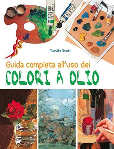 Guida completa all'uso dei colori a olio. Ediz. illustrata