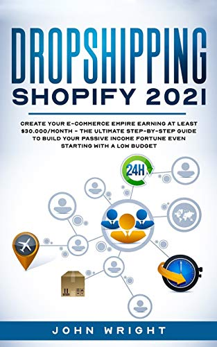 Dropshipping Shopify 2021: Create your E-commerce Empire earning at least $30.000/month - The Ultimate Step-by- Step Guide to Build Your Passive Income Fortune Even Starting with a Low budget