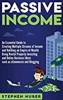 Passive Income: An Essential Guide to Creating Multiple Streams of Income and Building an Empire of Wealth Using Rental Property Investing and Online Business Ideas