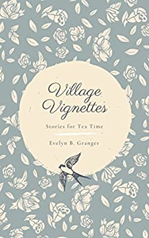 Village Vignettes: Stories for Tea Time by [Evelyn B. Granger]