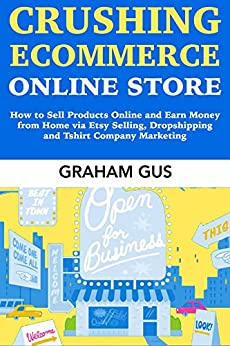 Crushing Ecommerce Online Store: How to Sell Products Online and Earn Money from Home via Etsy Selling, Dropshipping and Tshirt Company Marketing by [Graham M Gus]