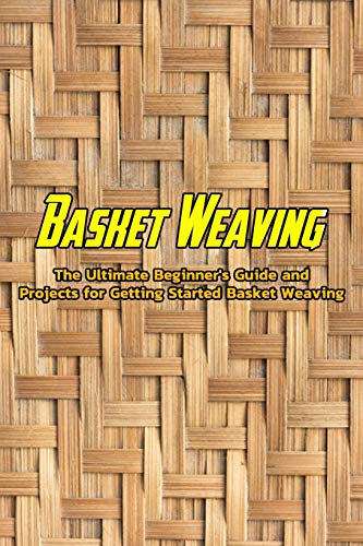Basket Weaving: The Ultimate Beginner's Guide and Projects for Getting Started Basket Weaving: Basic Beginner's Guide to Basket Weaving Book
