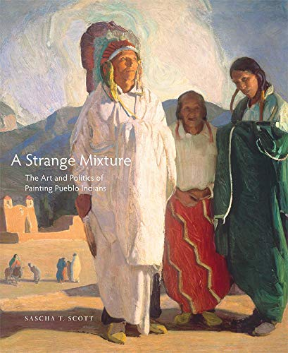 Compare Textbook Prices for A Strange Mixture: The Art and Politics of Painting Pueblo Indians Volume 16 The Charles M. Russell Center Series on Art and Photography of the American West First Edition ISBN 9780806144849 by Scott, Sascha T.