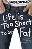 Life Is Too Short to Be Fat - David Koutsouridis