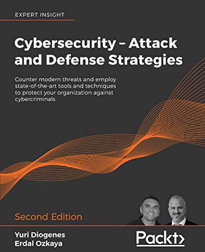 Cybersecurity – Attack and Defense Strategies: Counter modern threats and employ state-of-the-art tools and techniques to protect your organization against cybercriminals, 2nd Edition