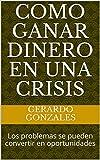 Como ganar dinero en una crisis : Los problemas se pueden convertir en oportunidades