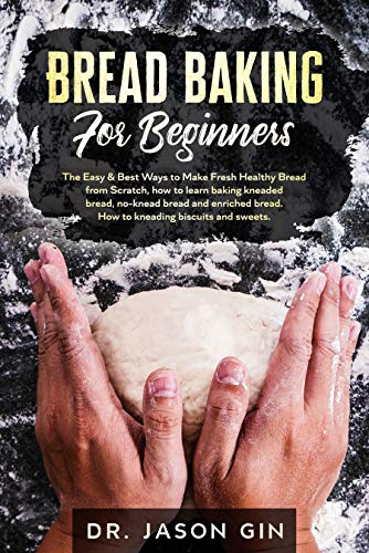 Bread Baking for Beginners: The Easy amp Best Ways to Make Fresh Healthy Bread from Scratch How to Learn Baking Kneaded Bread NoKnead Bread and Enriched Bread How to Kneading Biscuits and Sweets