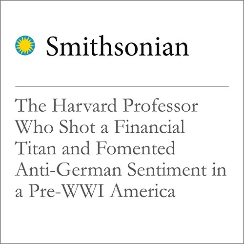 The Harvard Professor Who Shot a Financial Titan and Fomented Anti-German Sentiment in a Pre-WWI America cover art