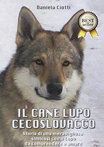Il cane lupo cecoslovacco. Storia di una meravigliosa simbiosi con il lupo da comprendere e amare