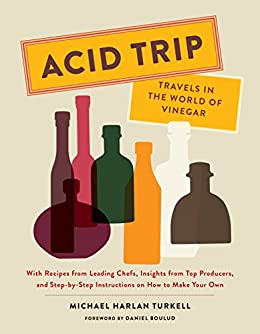 Acid Trip: Travels in the World of Vinegar: With Recipes from Leading Chefs, Insights from Top Producers, and Step-by-Step Instructions on How to Make Your Own by [Michael Harlan Turkell, Daniel Boulud]
