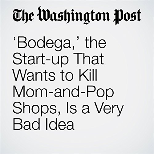 'Bodega,' the Start-up That Wants to Kill Mom-and-Pop Shops, Is a Very Bad Idea copertina