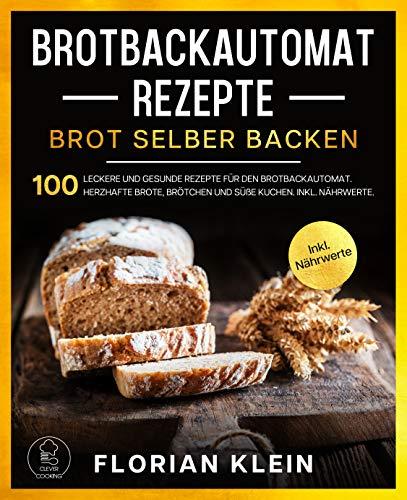 BROTBACKAUTOMAT REZEPTE: Brot selber backen: 100 leckere und gesunde Rezepte für den Brotbackautomat. Herzhafte Brote, Brötchen und süße Kuchen. Inkl. Nährwerte. (Brotbackbuch 1)