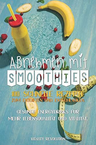 Abnehmen mit Smoothies: 100 schnelle Rezepte zum Entgiften und Entschlacken. Gesunde Energydrinks für mehr Lebensqualität und Vitalität.