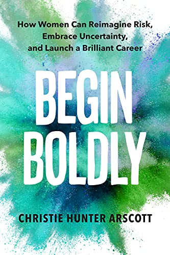 Begin Boldly: How Women Can Reimagine Risk, Embrace Uncertainty & Launch a Brilliant Career