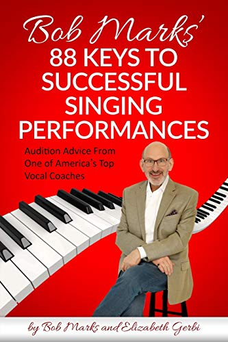 Bob Marks' 88 Keys to Successful Singing Performances: Audition Advice From One of America's Top Vocal Coaches