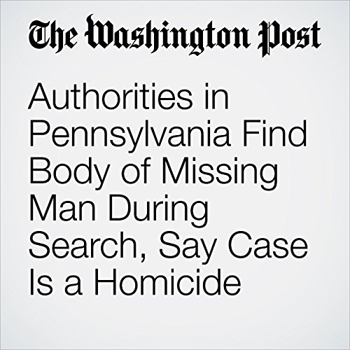 Authorities in Pennsylvania Find Body of Missing Man During Search, Say Case Is a Homicide copertina
